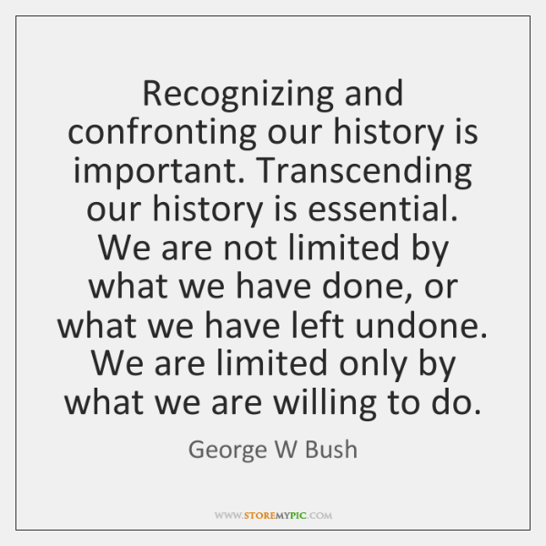 Recognizing and confronting our history is important. Transcending our history is essential. ...