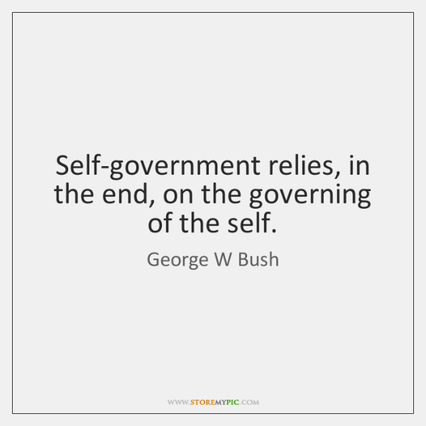Self-government relies, in the end, on the governing of the self.