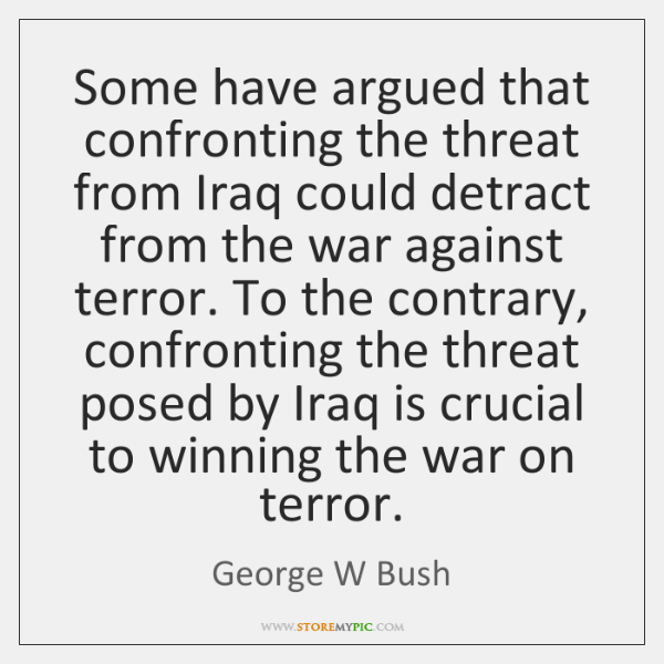 Some have argued that confronting the threat from Iraq could detract from ...