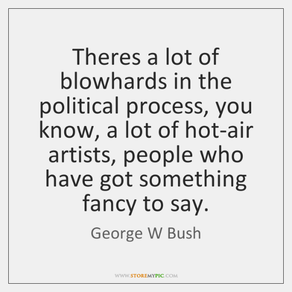 Theres a lot of blowhards in the political process, you know, a ...
