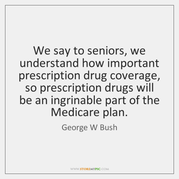 We say to seniors, we understand how important prescription drug coverage, so ...