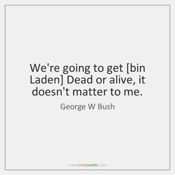 We're going to get [bin Laden] Dead or alive, it doesn't matter ...