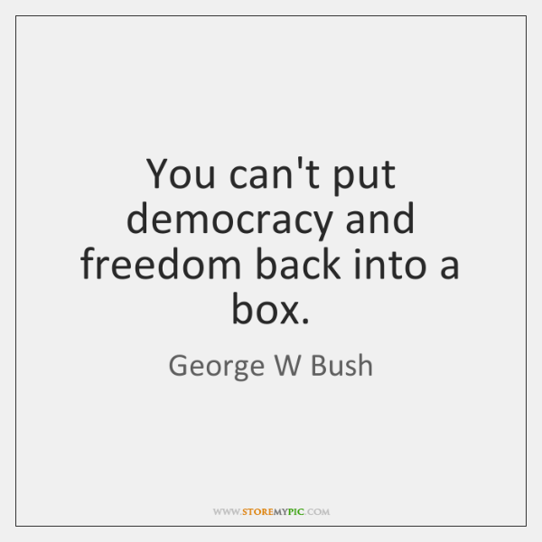 You can't put democracy and freedom back into a box.