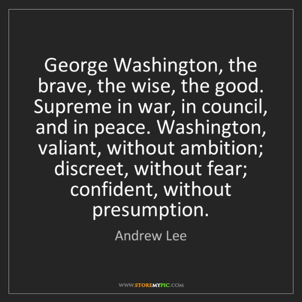 Andrew Lee: George Washington, the brave, the wise, the good. Supreme...