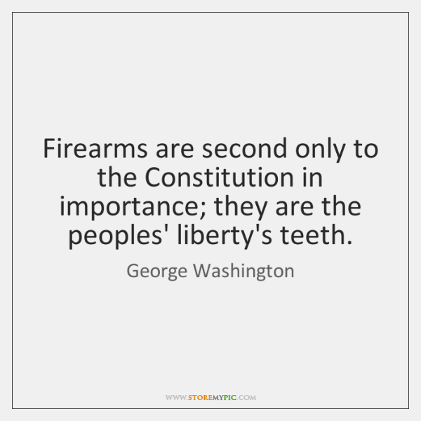 Firearms are second only to the Constitution in importance; they are the ...