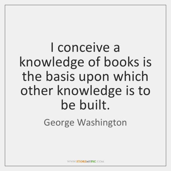 I conceive a knowledge of books is the basis upon which other ...