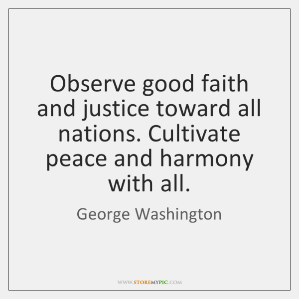 Observe good faith and justice toward all nations. Cultivate peace and harmony ...