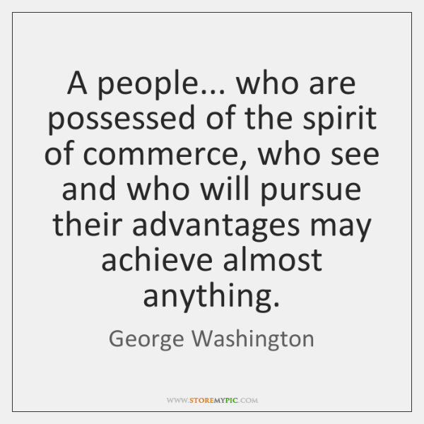 A people... who are possessed of the spirit of commerce, who see ...