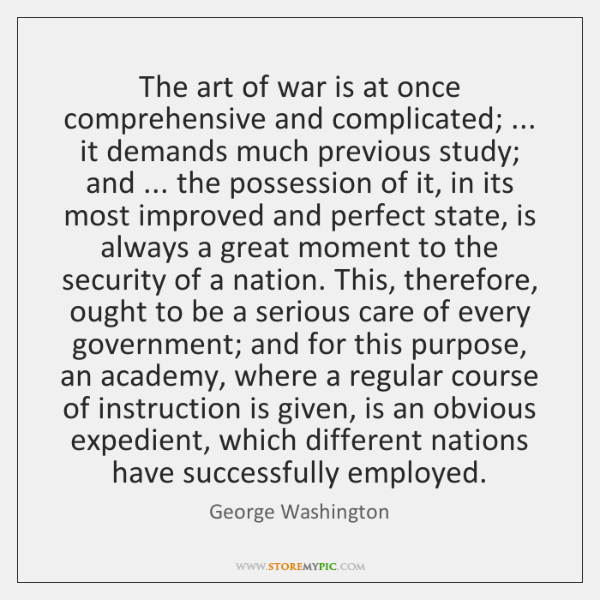 The art of war is at once comprehensive and complicated; ... it demands ...