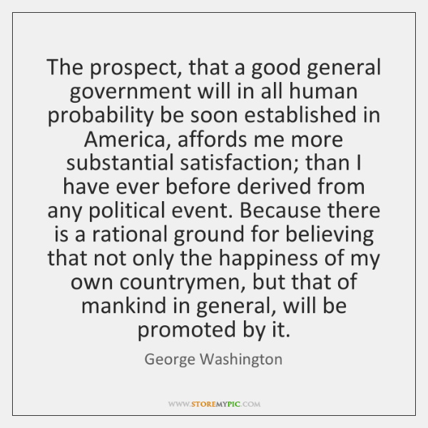The prospect, that a good general government will in all human probability ...