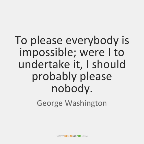 To please everybody is impossible; were I to undertake it, I should ...