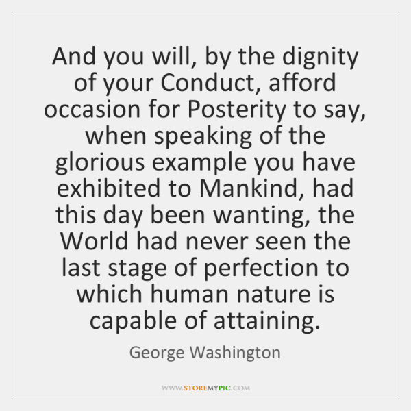 And you will, by the dignity of your Conduct, afford occasion for ...