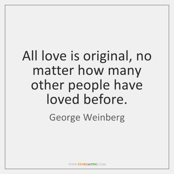 All love is original, no matter how many other people have loved ...