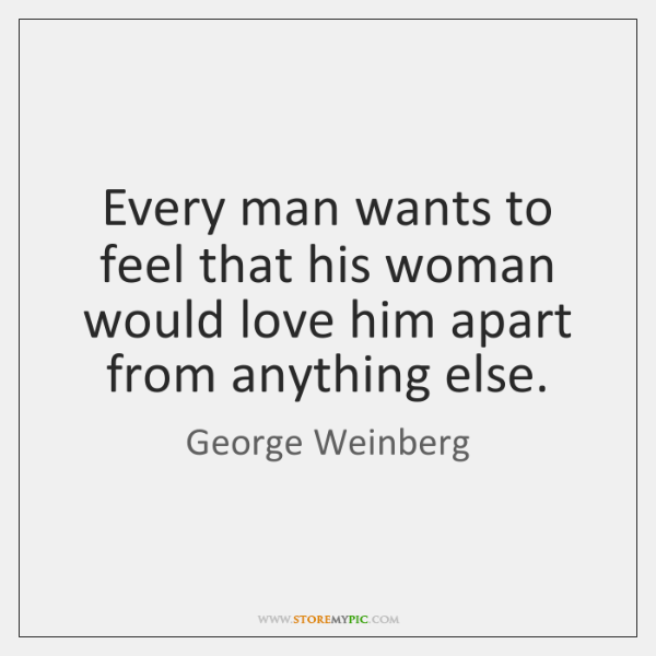 Every man wants to feel that his woman would love him apart ...