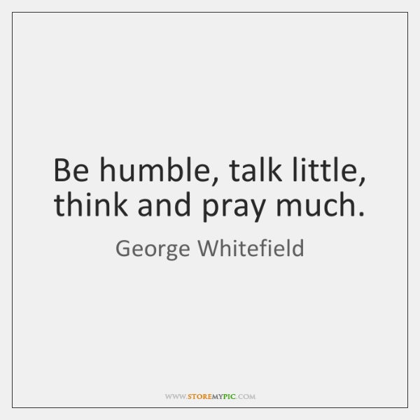 Be humble, talk little, think and pray much.