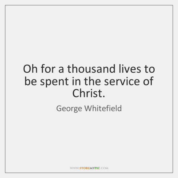 Oh for a thousand lives to be spent in the service of ...