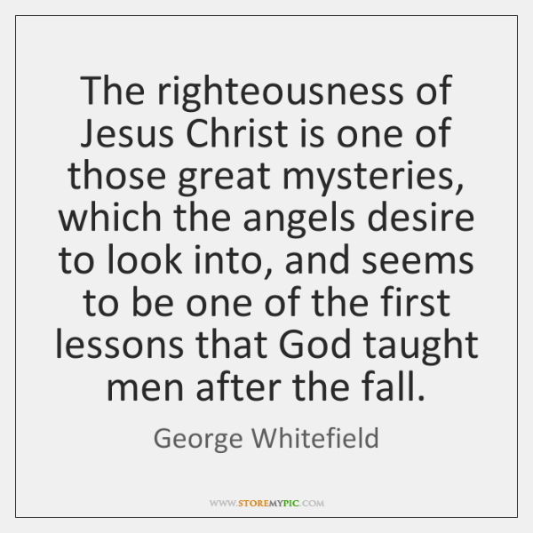 The righteousness of Jesus Christ is one of those great mysteries, which ...