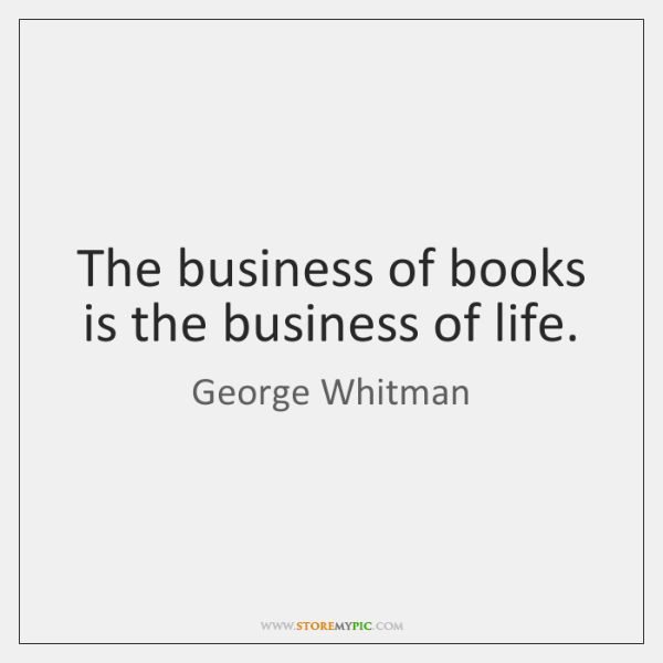 The business of books is the business of life.