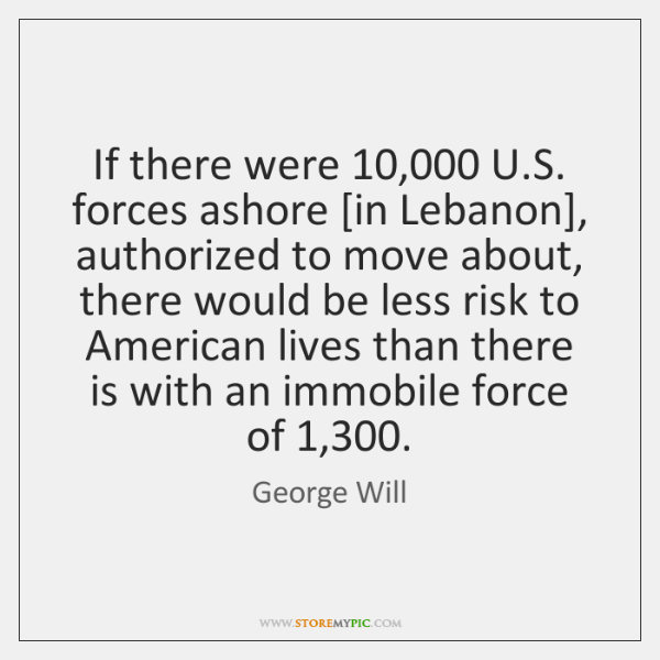 If there were 10,000 U.S. forces ashore [in Lebanon], authorized to move ...