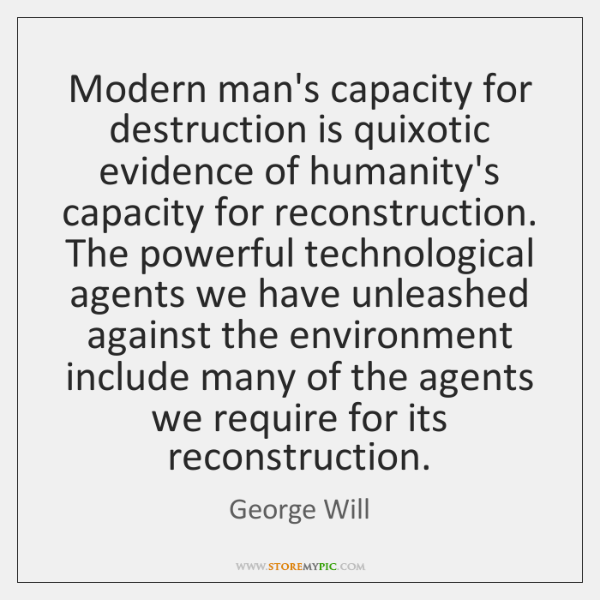 Modern man's capacity for destruction is quixotic evidence of humanity's capacity for ...