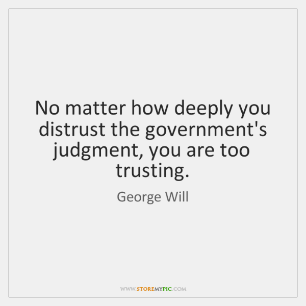 No matter how deeply you distrust the government's judgment, you are too ...