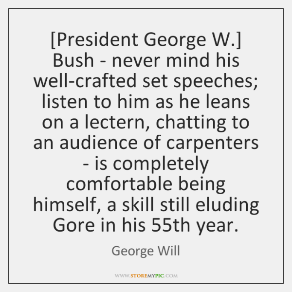 [President George W.] Bush - never mind his well-crafted set speeches; listen ...