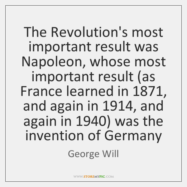 The Revolution's most important result was Napoleon, whose most important result (as ...