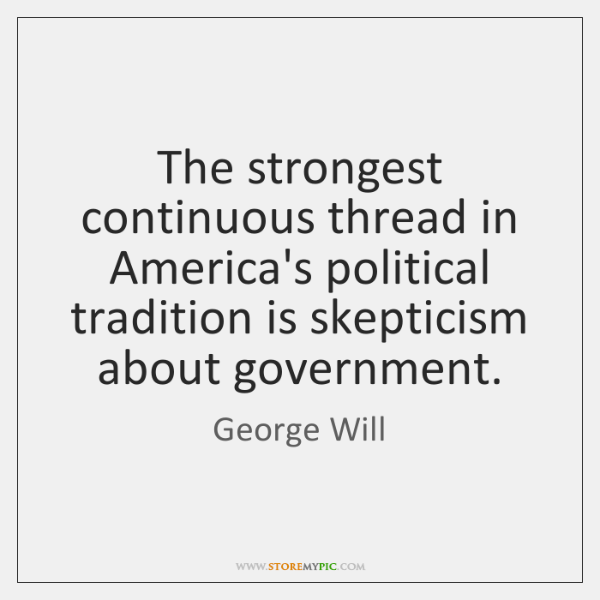 The strongest continuous thread in America's political tradition is skepticism about government.