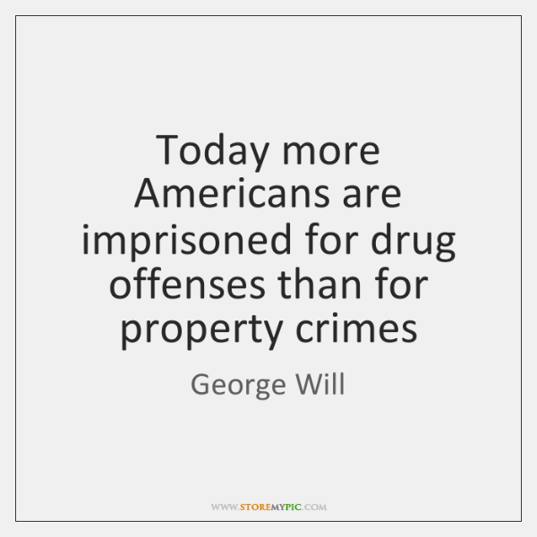 Today more Americans are imprisoned for drug offenses than for property crimes