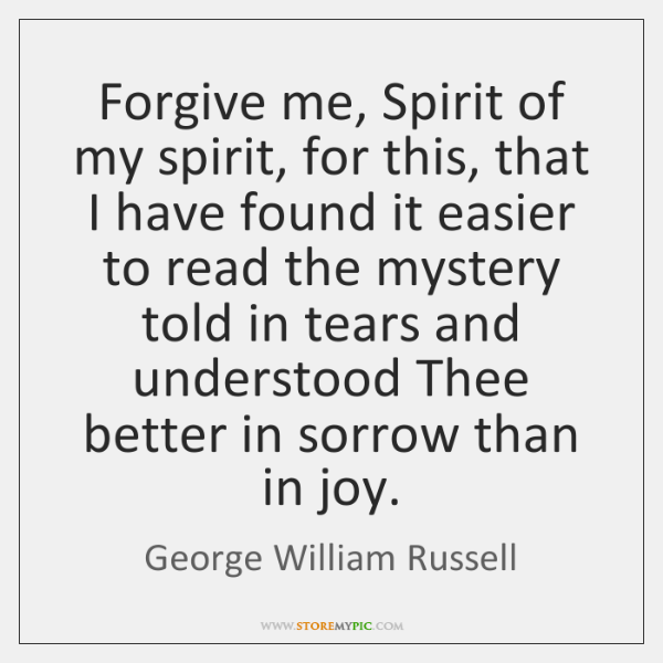 Forgive me, Spirit of my spirit, for this, that I have found ...