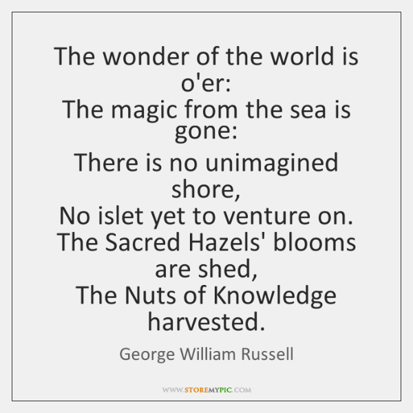 The wonder of the world is o'er:   The magic from the sea ...