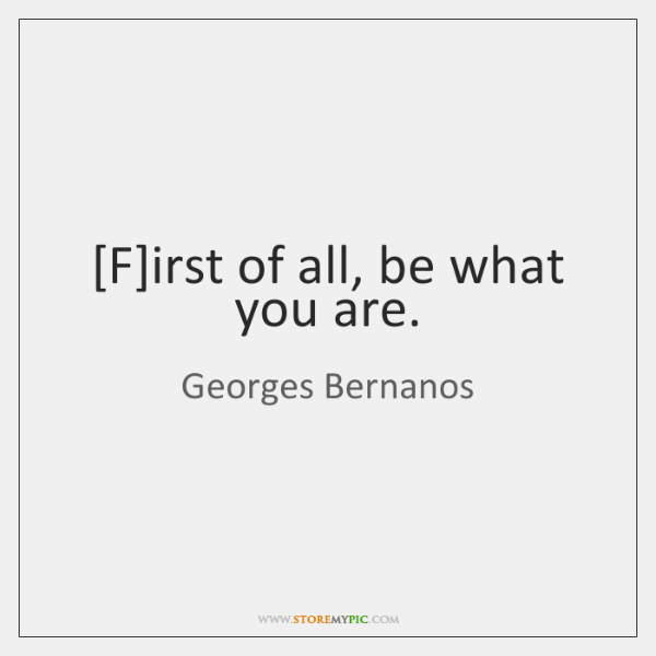 [F]irst of all, be what you are.