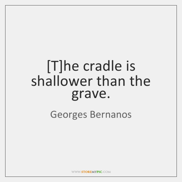 [T]he cradle is shallower than the grave.
