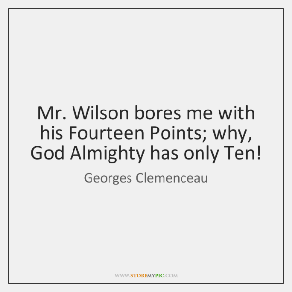 Mr. Wilson bores me with his Fourteen Points; why, God Almighty has ...