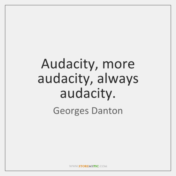 Audacity, more audacity, always audacity.