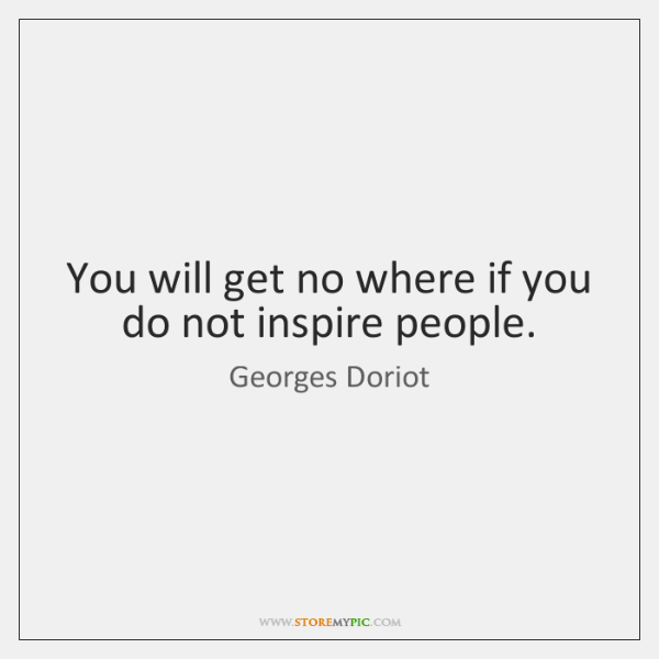 You will get no where if you do not inspire people.