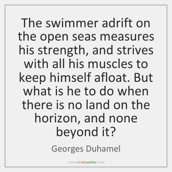 The swimmer adrift on the open seas measures his strength, and strives ...