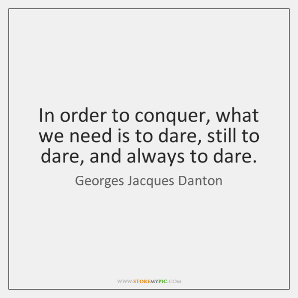 In order to conquer, what we need is to dare, still to ...