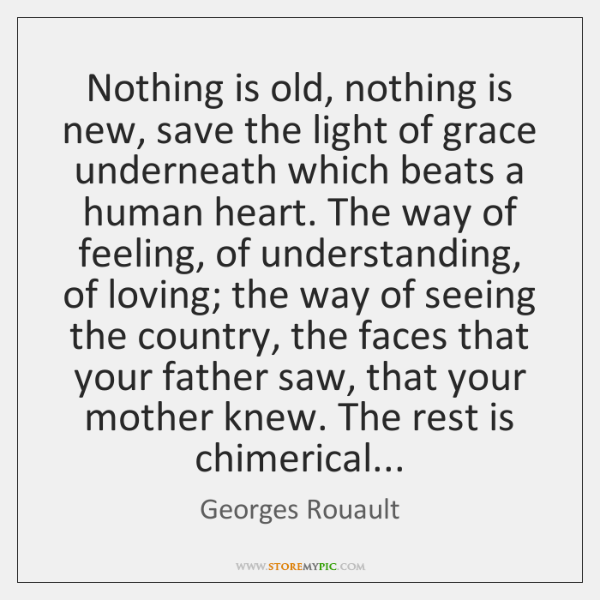 Nothing is old, nothing is new, save the light of grace underneath ...