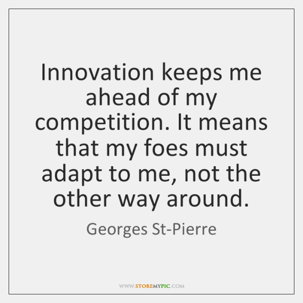 Innovation keeps me ahead of my competition. It means that my foes ...