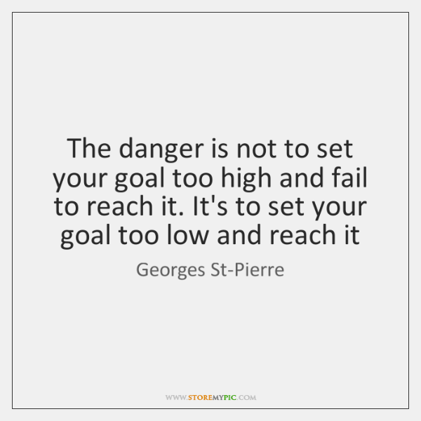 The danger is not to set your goal too high and fail ...