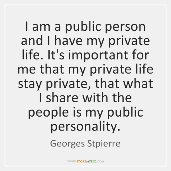 I am a public person and I have my private life. It's ...