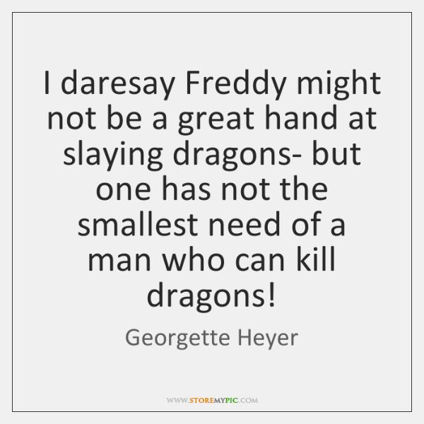 I daresay Freddy might not be a great hand at slaying dragons- ...