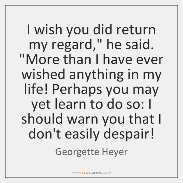"I wish you did return my regard,"" he said. ""More than I ..."