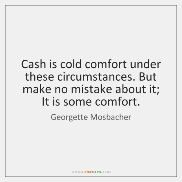Cash is cold comfort under these circumstances. But make no mistake about ...