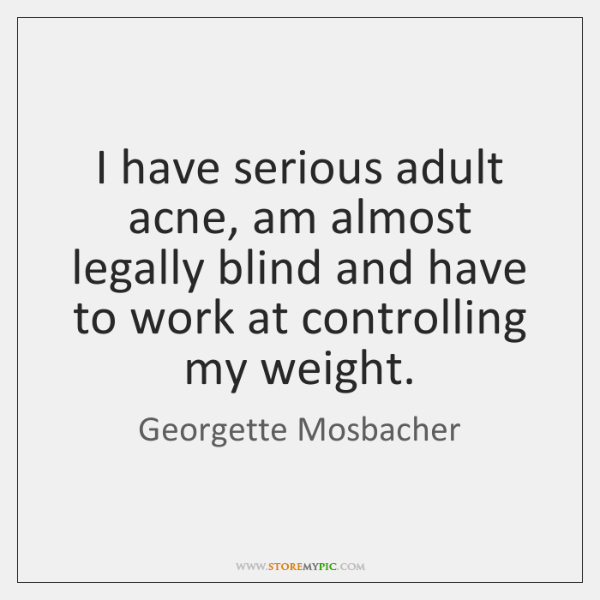 I have serious adult acne, am almost legally blind and have to ...