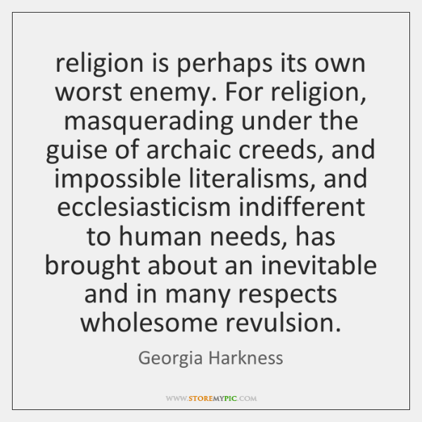 religion is perhaps its own worst enemy. For religion, masquerading under the ...