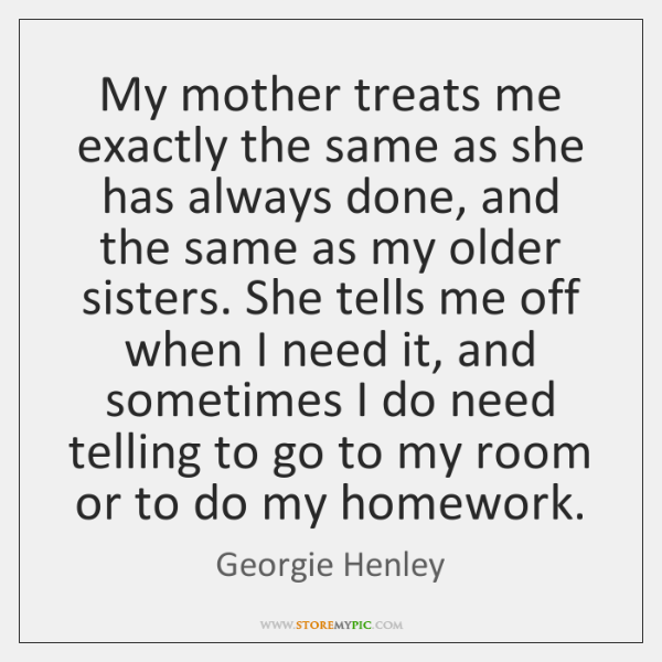 My mother treats me exactly the same as she has always done, ...