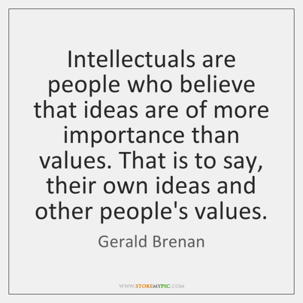 Intellectuals are people who believe that ideas are of more importance than ...