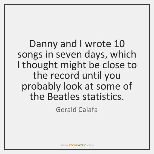 Danny and I wrote 10 songs in seven days, which I thought might ...